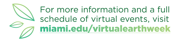 For more information and a full schedule of virtual events, visit miami.edu/virtualearthweek